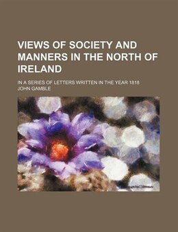 Book Views Of Society And Manners In The North Of Ireland; In A Series Of Letters Written In The Year… by John Gamble
