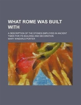 Book What Rome Was Built With; A Description Of The Stones Employed In Ancient Times For Its Building… by Mary Winearls Porter