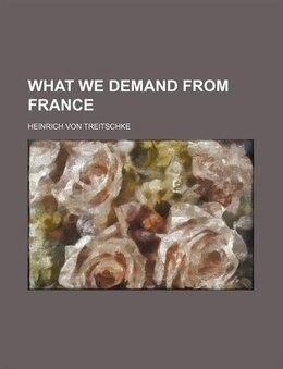 Book What We Demand from France by Heinrich Von Treitschke