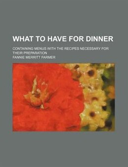 Book What To Have For Dinner; Containing Menus With The Recipes Necessary For Their Preparation by Fannie Merritt Farmer
