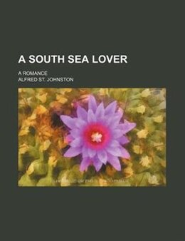 Book A South Sea Lover; A Romance by Alfred St. Johnston