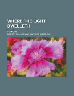 Book Where The Light Dwelleth; Sermons by Robert Collyer