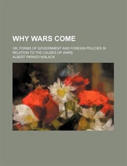 Book Why Wars Come; Or, Forms Of Government And Foreign Policies In Relation To The Causes Of Wars by Albert Parker Niblack