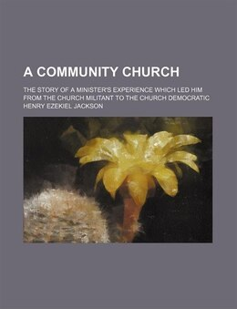 Book A Community Church; The Story Of A Minister's Experience Which Led Him From The Church Militant To… by Henry Ezekiel Jackson