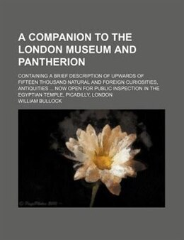 Book A Companion To The London Museum And Pantherion; Containing A Brief Description Of Upwards Of… by William Bullock