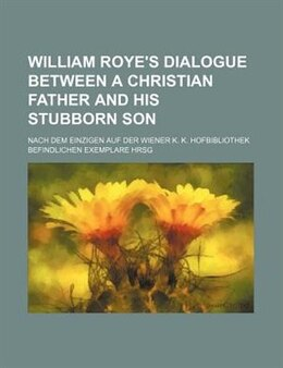 Book William Roye's Dialogue Between A Christian Father And His Stubborn Son; Nach Dem Einzigen Auf Der… by William Roy