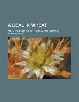 Book A Deal In Wheat; And Other Stories Of The New And Old West by Frank Norris