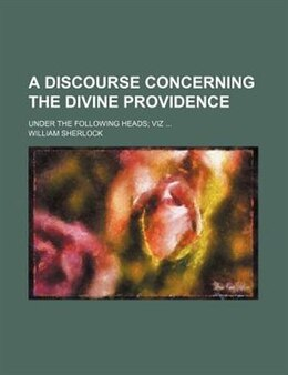 Book A Discourse Concerning The Divine Providence; Under The Following Heads Viz by William Sherlock