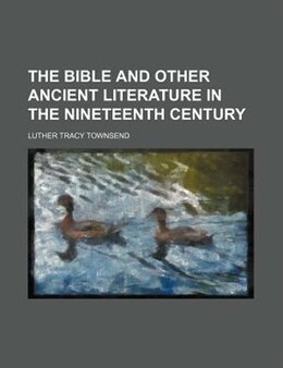 Book The Bible And Other Ancient Literature In The Nineteenth Century by Luther Tracy Townsend