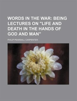 "Book Words In The War;  Being Lectures On ""life And Death In The Hands Of God And Man"" by Philip Pearsall Carpenter"