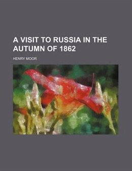 Book A Visit To Russia In The Autumn Of 1862 by Henry Moor