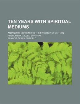 Book Ten Years With Spiritual Mediums; An Inquiry Concerning The Etiology Of Certain Phenomena Called… by Francis Gerry Fairfield