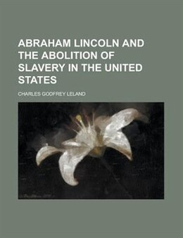 Book Abraham Lincoln And The Abolition Of Slavery In The United States by Charles Godfrey Leland