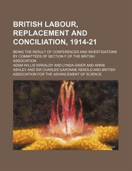 Book British Labour, Replacement And Conciliation, 1914-21; Being The Result Of Conferences And… by Adam Willis Kirkaldy