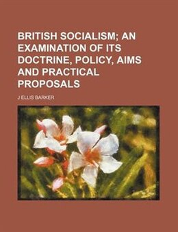 Book British Socialism; An Examination Of Its Doctrine, Policy, Aims And Practical Proposals by J Ellis Barker