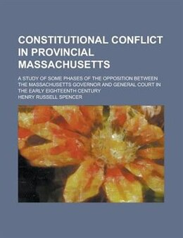 Book Constitutional Conflict In Provincial Massachusetts; A Study Of Some Phases Of The Opposition… by Henry Russell Spencer