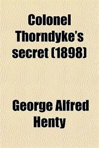 Book Colonel Thorndyke's secret (1898) by George Alfred Henty