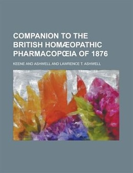Book Companion To The British Homæopathic Pharmacopoia Of 1876 by Keene And Ashwell