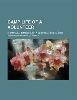 Book Camp Life Of A Volunteer; A Campaign In Mexico, Or A Glimpse At Life In Camp by Benjamin Franklin Scribner