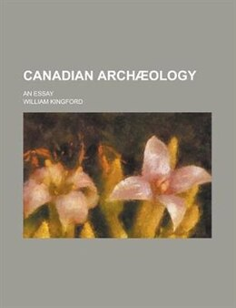 Book Canadian Arch Ology; An Essay by William Kingford