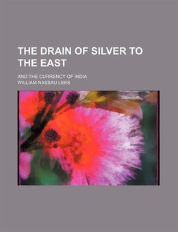 Book The Drain Of Silver To The East; And The Currency Of India by William Nassau Lees