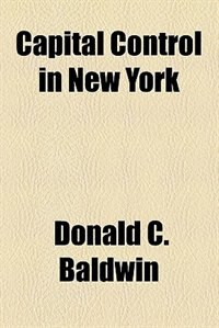 Book Capital Control in New York (1920) by Donald C. Baldwin