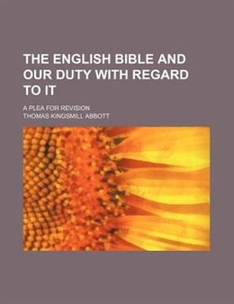 Book The English Bible And Our Duty With Regard To It; A Plea For Revision by Thomas Kingsmill Abbott