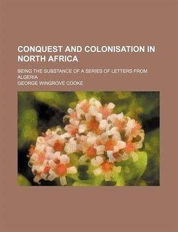 Book Conquest And Colonisation In North Africa; Being The Substance Of A Series Of Letters From Algeria by George Wingrove Cooke