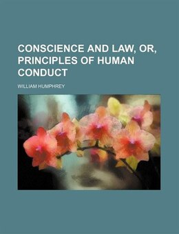 Book Conscience and Law, Or, Principles of Human Conduct by William Humphrey