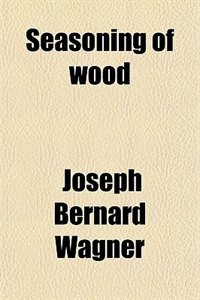 Book Seasoning of wood by Joseph Bernard Wagner