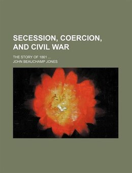 Book Secession, Coercion, And Civil War; The Story Of 1861 by John Beauchamp Jones