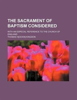 Book The Sacrament Of Baptism Considered; With An Especial Reference To The Church Of England by Thomas H Kingdon