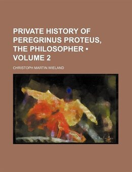 Book Private History Of Peregrinus Proteus, The Philosopher (volume 2) by Christoph Martin Wieland