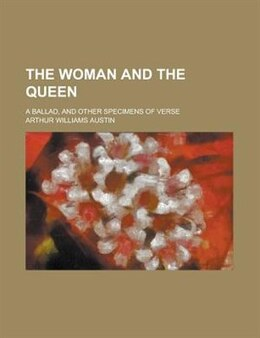 Book The Woman And The Queen; A Ballad, And Other Specimens Of Verse by Arthur Williams Austin