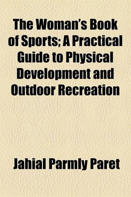 Book The Woman's Book Of Sports; A Practical Guide To Physical Development And Outdoor Recreation by Jahial Parmly Paret