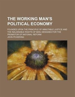 Book The Working Man's Political Economy; Founded Upon The Principle Of Immutable Justice And The… by John Pickering