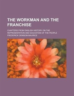 Book The Workman And The Franchise; Chapters From English History On The Representation And Education Of… by Frederick Denison Maurice