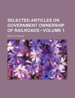Book Selected Articles On Government Ownership Of Railroads (volume 1) by Edith M. Phelps