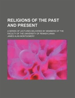 Book Religions Of The Past And Present; A Series Of Lectures Delivered By Members Of The Faculty Of The… by James Alan Montgomery