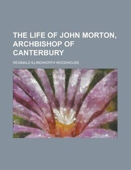 Book The Life Of John Morton, Archbishop Of Canterbury by Reginald Illingworth Woodhouse
