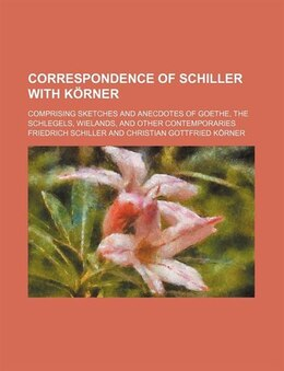 Book Correspondence Of Schiller With Körner; Comprising Sketches And Anecdotes Of Goethe, The Schlegels… by Friedrich Schiller