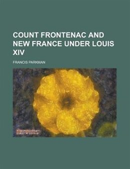 Book Count Frontenac And New France Under Louis Xiv by Francis Parkman