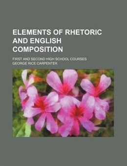 Book Elements Of Rhetoric And English Composition; First And Second High School Courses by George Rice Carpenter