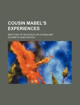 Book Cousin Mabel's Experiences; Sketches Of Religious Life In England: sketches of religious life in… by Elizabeth Jane Whately