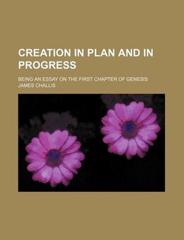 Book Creation In Plan And In Progress; Being An Essay On The First Chapter Of Genesis by James Challis