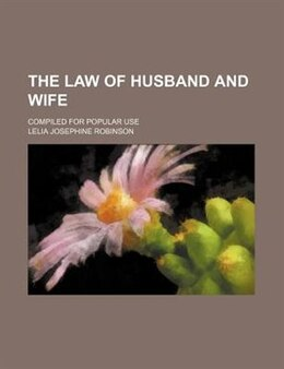 Book The Law Of Husband And Wife; Compiled For Popular Use by Lelia Josephine Robinson