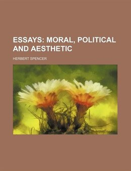Book Essays; Moral, Political And Aesthetic: moral, political and aesthetic by Herbert Spencer