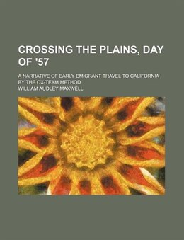 Book Crossing The Plains, Day Of '57; A Narrative Of Early Emigrant Travel To California By The Ox-team… by William Audley Maxwell