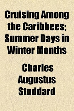 Book Cruising Among The Caribbees; Summer Days In Winter Months by Charles Augustus Stoddard