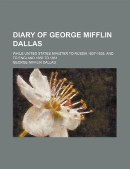 Book Diary Of George Mifflin Dallas; While United States Minister To Russia 1837-1839, And To England… by George Mifflin Dallas